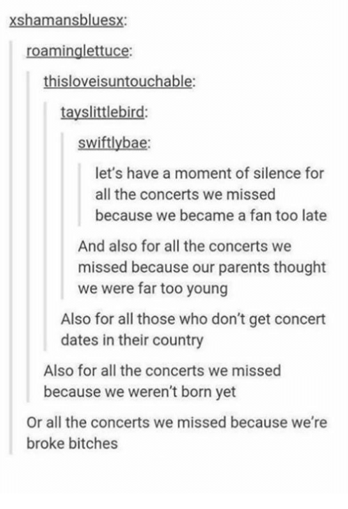 Parents, Humans of Tumblr, and Silence: shamansblues  roaminglettuce:  thisloveisuntouchable:  tayslittlebird:  swiftly ba  let's have a moment of silence for  all the concerts we missed  because we became a fan too late  And also for all the concerts we  missed because our parents thought  we were far too young  Also for all those who don't get concert  dates in their country  Also for all the concerts we missed  because we weren't born yet  Or all the concerts we missed because we're  broke bitches
