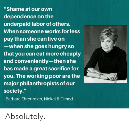 "Hungry, Memes, and Live: ""Shame at our own  dependence on the  underpaid labor of others.  When someone works for less  pay than she can live on  -when she goes hungry so  that you can eat more cheaply  and conveniently-then she  has made a great sacrifice for  you. The working poor are the  major philanthropists of our  society.""  Barbara Ehrenreich, Nickel & Dimed Absolutely."