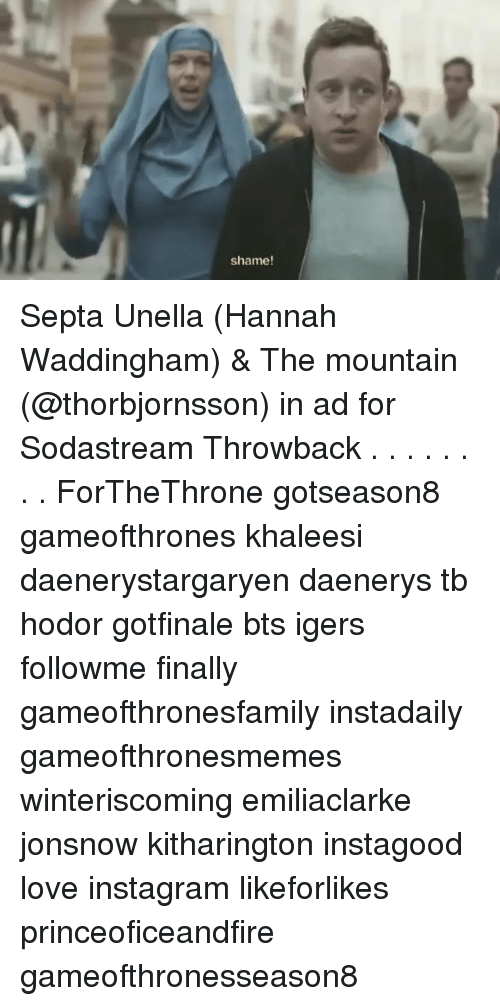 Instagram, Love, and Memes: shame! Septa Unella (Hannah Waddingham) & The mountain (@thorbjornsson) in ad for Sodastream Throwback . . . . . . . . ForTheThrone gotseason8 gameofthrones khaleesi daenerystargaryen daenerys tb hodor gotfinale bts igers followme finally gameofthronesfamily instadaily gameofthronesmemes winteriscoming emiliaclarke jonsnow kitharington instagood love instagram likeforlikes princeoficeandfire gameofthronesseason8