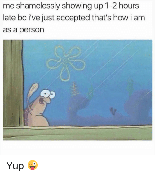 Funny, Accepted, and How: shamelessly showing up 1-2 hours  late bc i've just accepted that's how i am  as a person  me Yup 😜