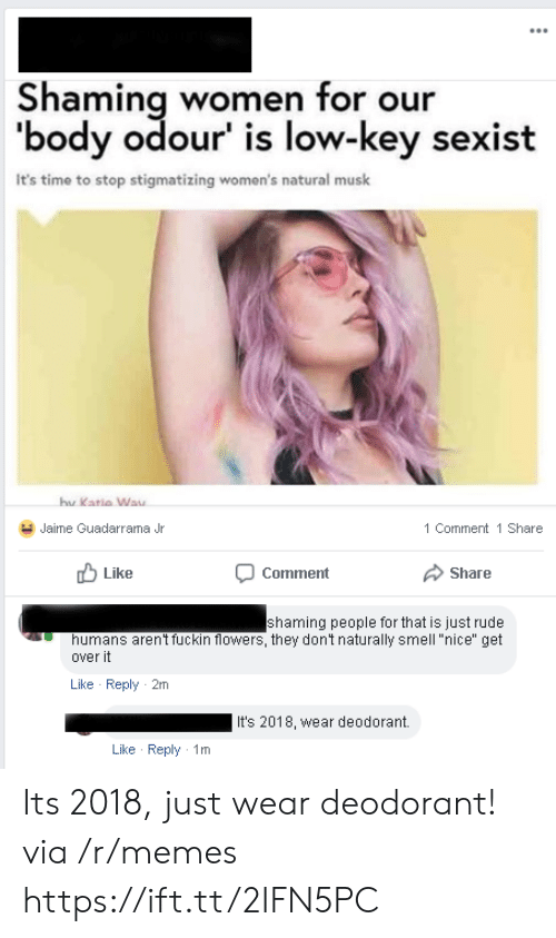 """Low Key, Memes, and Rude: Shaming women for our  'body odour' is low-key sexist  It's time to stop stigmatizing women's natural musk  hu  Katia Way  Jaime Guadarrama Jr  1 Comment 1 Share  Like  Comment  Share  shaming people for that is just rude  humans aren't fuckin flowers, they dont naturally smell """"nice"""" get  over it  Like Reply 2m  It's 2018, wear deodorant.  Like Reply 1m Its 2018, just wear deodorant! via /r/memes https://ift.tt/2IFN5PC"""