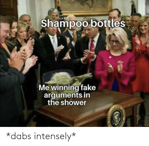 The Dab, Fake, and Reddit: Shampoo bottles  Me winning fake  arguments in  the shower *dabs intensely*