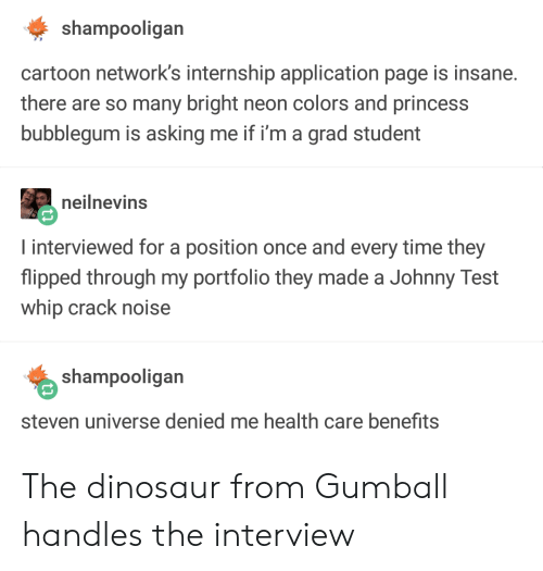 Dinosaur, Whip, and Cartoon: shampooligan  cartoon network's internship application page is insane.  there are so many bright neon colors and princes:s  bubblegum is asking me if i'm a grad student  neilnevins  I interviewed for a position once and every time they  flipped through my portfolio they made a Johnny Test  whip crack noise  shampooligan  steven universe denied me health care benefits The dinosaur from Gumball handles the interview