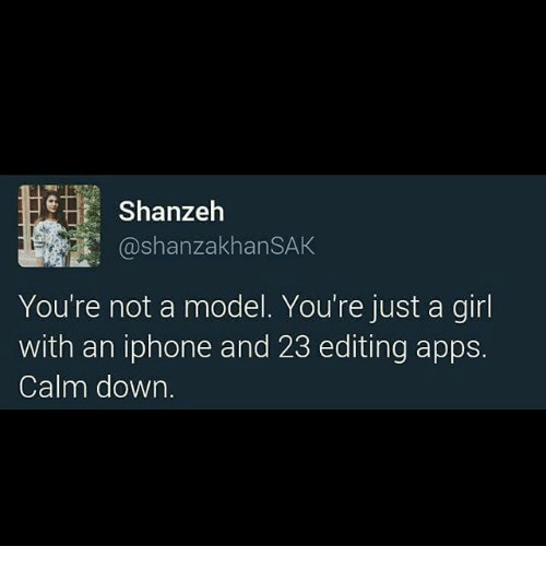 Iphone, Memes, and Apps: Shan  ashanzakhanSAK  You're not a model. You're just a girl  with an iphone and 23 editing apps.  Calm down.