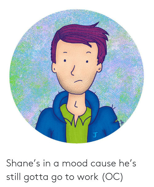 Mood, Work, and Shane: Shane's in a mood cause he's still gotta go to work (OC)