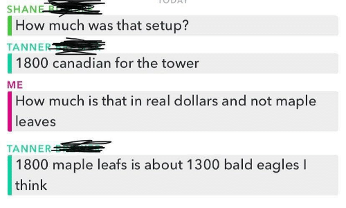 Philadelphia Eagles, Canadian, and Shane: SHANE B  How much was that setup?  TANNER  1800 canadian for the tower  ME  How much is that in real dollars and not maple  leaves  TANNER  1800 maple leafs is about 1300 bald eagles I  think