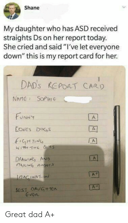 "Dad, Dogs, and Funny: Shane  My daughter who has ASD received  straights Ds on her report today.  She cried and said ""I've let everyone  down"" this is my report card for her.  DAD'S REPOAT CARD  NAME SOPC  FUNNY  A  Coves DOGS  fiGH7  A  DAAwING ANO  AICING noor  A  IaAGINATION  ECST DAUGHCA  Even Great dad A+"