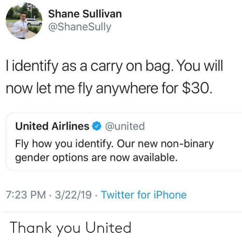 Iphone, Twitter, and Thank You: Shane Sullivan  @ShaneSully  l identify as a carry on bag. You will  now let me fly anywhere for $30  United Airlines @united  Fly how you identify. Our new non-binary  gender options are now available  7:23 PM 3/22/19 Twitter for iPhone Thank you United