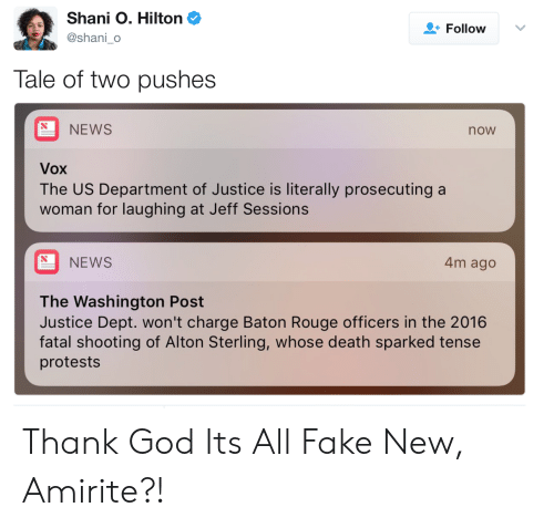 Fake, God, and News: Shani O. Hilton  @shani_o  Follow  Tale of two pushes  NEWS  now  Vox  The US Department of Justice is literally prosecuting a  woman for laughing at Jeff Sessions  NEWS  4m ago  The Washington Post  Justice Dept. won't charge Baton Rouge officers in the 2016  fatal shooting of Alton Sterling, whose death sparked tense  protests Thank God Its All Fake New, Amirite?!