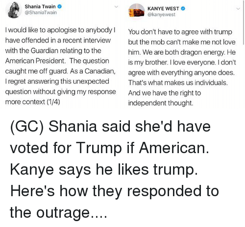 Energy, Kanye, and Love: Shania Twain  @ShaniaTwain  KANYE WEST  @kanyewest  I would like to apologise to anybodyl  have offended in a recent interview  with the Guardian relating to the  American President. The question  caught me off guard. As a Canadian,  I regret answering this unexpected  question without giving my response  more context (1/4)  You don't have to agree with trump  but the mob can't make me not love  him. We are both dragon energy. He  is my brother. I love everyone. I don't  agree with everything anyone does.  That's what makes us individuals.  And we have the right to  independent thought. (GC) Shania said she'd have voted for Trump if American. Kanye says he likes trump. Here's how they responded to the outrage....