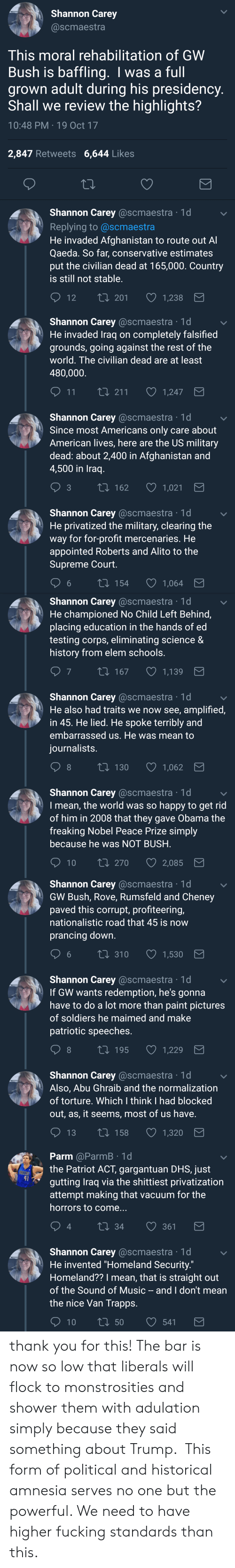 Fucking, Music, and Obama: Shannon Carey  @scmaestra  This moral rehabilitation of GWW  Bush is baffling. I was a full  grown adult during his presidency  Shall we review the highlights?  10:48 PM 19 Oct 17  2,847 Retweets 6,644 Likes  Shannon Carey @scmaestra 1d  Replying to @scmaestra  He invaded Afghanistan to route out A  Qaeda. So far, conservative estimates  put the civilian dead at 165,000. Country  is still not stable  12 T  t0 201 1,238   Shannon Carey @scmaestra 1d  He invaded Traq on completely falsified  grounds, going against the rest of the  world. The civilian dead are at least  480,000  11  1,247  Shannon Carey @scmaestra 1d  Since most Americans only care about  American lives, here are the US military  dead: about 2,400 in Afghanistan and  4,500 in Iraq  t 162  1,021  Shannon Carey @scmaestra 1d  He privatized the military, clearing the  way for for-profit mercenaries. He  appointed Roberts and Alito to the  Supreme Court  6  154  1,064   Shannon Carey @scmaestra 1d  He championed No Child Left Behind,  placing education in the hands of ed  testing corps, eliminating science &  history from elem schools  7  167  1,139  Shannon Carey @scmaestra 1d  He also had traits we now see, amplified,  in 45. He lied. He spoke terribly and  embarrassed us. He was mean to  iournalists  8  130  1,062  Shannon Carey @scmaestra 1d  I mean, the world was so happy to get rid  of him in 2008 that they gave Obama the  freaking Nobel Peace Prize simply  because he was NOT BUSH  10 ti 270  2,085   Shannon Carey @scmaestra 1d  GW Bush, Rove, Rumsfeld and Cheney  paved this corrupt, profiteering,  nationalistic road that 45 is now  prancing down  6 t0 310 1,530  Shannon Carey @scmaestra 1d  If GW wants redemption, he's gonna  have to do a lot more than paint pictures  of soldiers he maimed and make  patriotic speeches  8  t 195  1,229  Shannon Carey @scmaestra 1d  Also, Abu Ghraib and the normalization  of torture. Which I think I had blocked  out, as, it seems, most of us