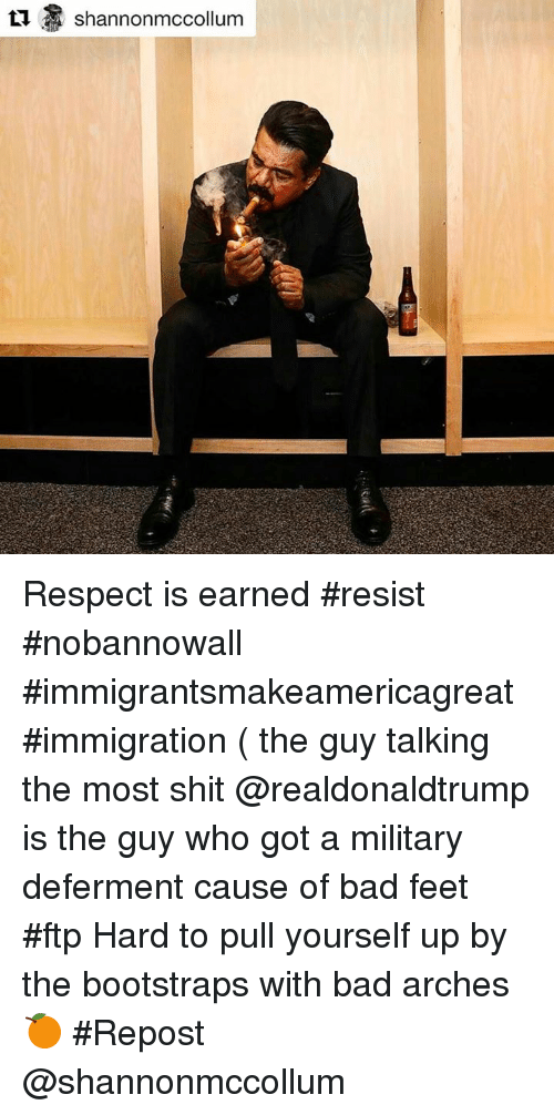 Memes, Military, and 🤖: Shannon mccollum Respect is earned #resist #nobannowall #immigrantsmakeamericagreat #immigration ( the guy talking the most shit @realdonaldtrump is the guy who got a military deferment cause of bad feet #ftp Hard to pull yourself up by the bootstraps with bad arches 🍊 #Repost @shannonmccollum