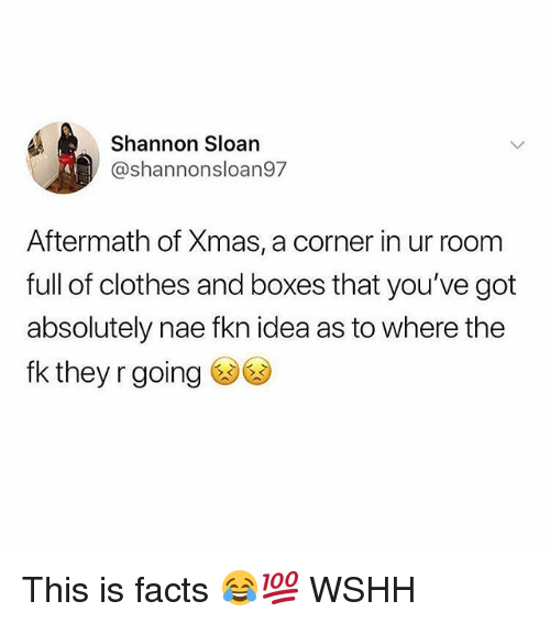Clothes, Facts, and Memes: Shannon Sloan  @shannonsloan97  Aftermath of Xmas, a corner in ur room  full of clothes and boxes that you've got  absolutely nae fkn idea as to where the  fk they r going This is facts 😂💯 WSHH
