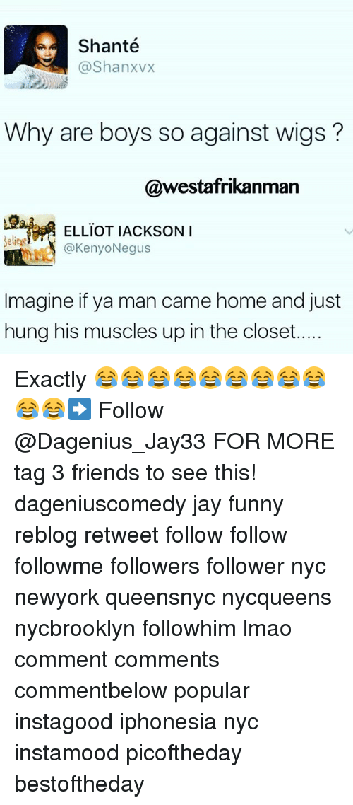 Memes, 🤖, and Nyc: Shante  N @Shanxvx  Why are boys so against wigs  @westafrikan  ELLIOT IACKSON I  Seliere  (a Kenyo Negus  Imagine if ya man came home and just  hung his muscles up in the closet.. Exactly 😂😂😂😂😂😂😂😂😂😂😂➡️ Follow @Dagenius_Jay33 FOR MORE tag 3 friends to see this! dageniuscomedy jay funny reblog retweet follow follow followme followers follower nyc newyork queensnyc nycqueens nycbrooklyn followhim lmao comment comments commentbelow popular instagood iphonesia nyc instamood picoftheday bestoftheday