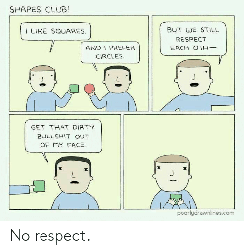 Club, Respect, and Bullshit: SHAPES CLUB!  BUT WE STILL  RESPECT  EACH OTH-  I LIKE SQUARES  AND I PREFER  CIRCLES.  GET THAT DIRTT  BULLSHIT OUT  poorlydrawnlines.com No respect.