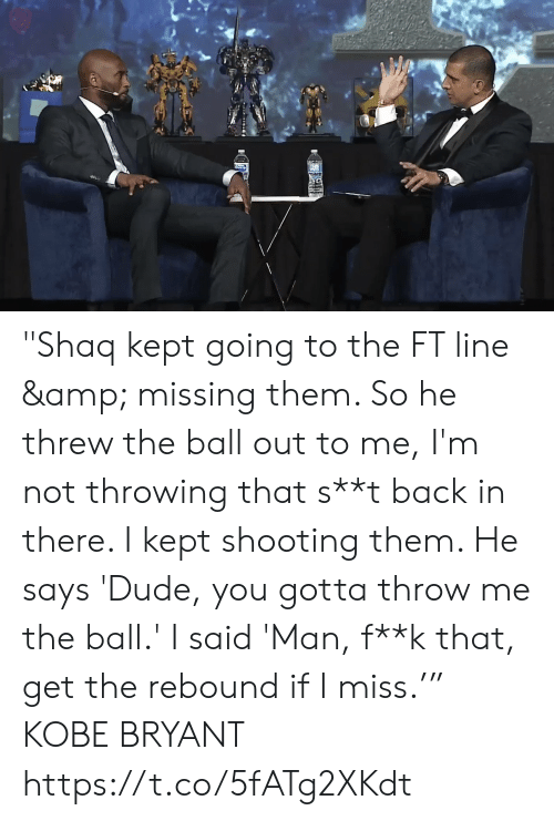 """Dude, Kobe Bryant, and Memes: """"Shaq kept going to the FT line & missing them. So he threw the ball out to me, I'm not throwing that s**t back in there. I kept shooting them. He says 'Dude, you gotta throw me the ball.' I said 'Man, f**k that, get the rebound if I miss.'""""  KOBE BRYANT  https://t.co/5fATg2XKdt"""