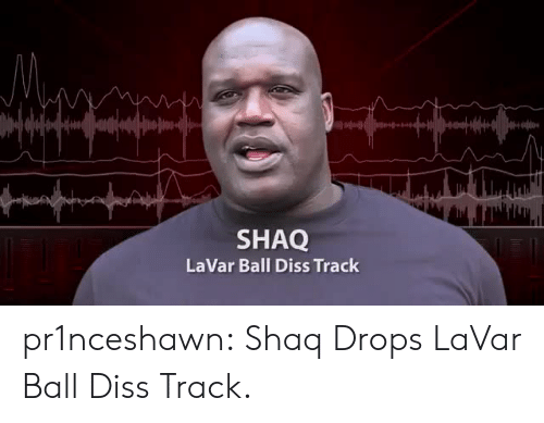 Diss, Shaq, and Tumblr: SHAQ  LaVar Ball Diss Track pr1nceshawn:  Shaq Drops LaVar Ball Diss Track.