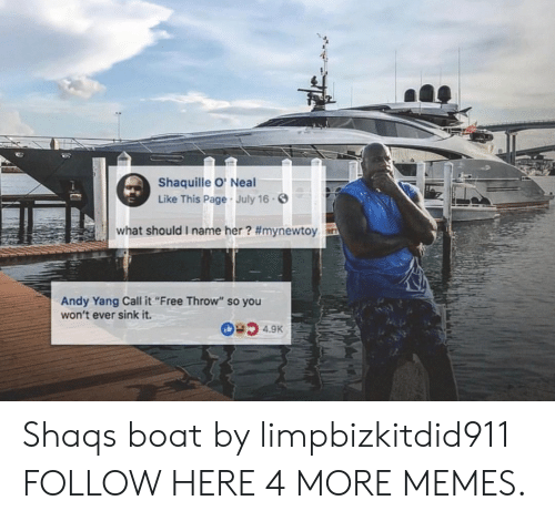 "Dank, Memes, and Shaq: Shaquille O' Neal  Like This Page July 16.  what should i name her? #mynewtoy  Andy Yang Call it""Free Throw"" so you  won't ever sink it. Shaqs boat by limpbizkitdid911 FOLLOW HERE 4 MORE MEMES."