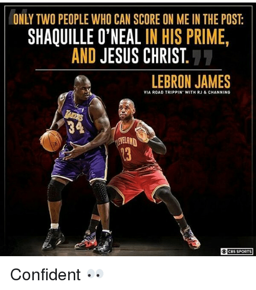 Jesus, LeBron James, and Memes: SHAQUILLE O'NEAL IN HIS PRIME  AND JESUS CHRIST  LEBRON JAMES  VIA ROAD TRIPPIN WITH RJ & CHANNING  CBS SPORTS Confident 👀