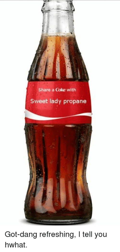Memes, 🤖, and Coke: Share a Coke with  Sweet lady propane Got-dang refreshing, I tell you hwhat.
