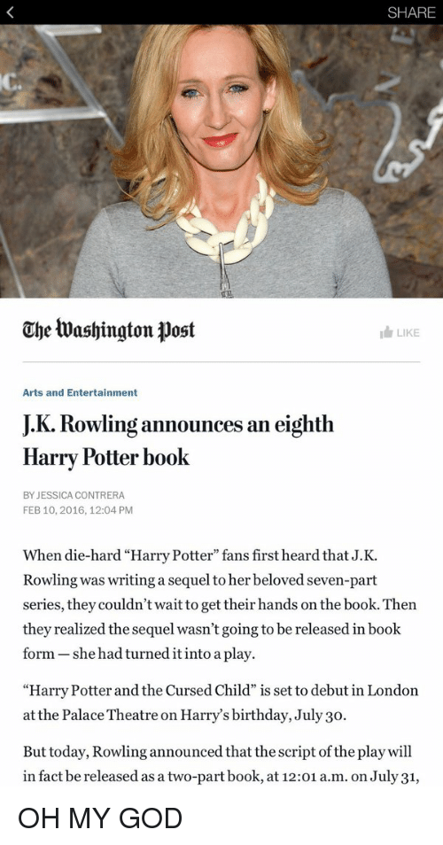 """Memes, J. K. Rowling, and The Play: SHARE  Che tua shington post  I LIKE  Arts and Entertainment  JK. Rowling an eighth  announces Harry Potter book  BY JESSICA CONTRERA  FEB 10, 2016, 12:04 PM  When die-hard """"Harry Potter"""" fans first heard that J.K.  Rowling was writing a sequel to her beloved seven-part  series, they couldn't wait to get their hands on the book. Then  they realized the sequel wasn't going to be released in book  form she had turned it into a play.  """"Harry Potter and the Cursed Child"""" is set to debut in London  at the Palace Theatre on Harry's birthday, July 30.  But today, Rowling announced that the script of the play will  in fact be released asa two-part book, at 12:01  a.m. on July31, OH MY GOD"""