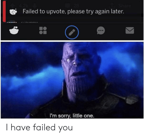 Reddit, Sorry, and One: Share  Failed to upvote, please try again later.  I'm sorry, little one. I have failed you