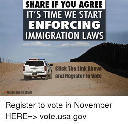 Click, Memes, and Immigration: SHARE IF YOU AGREE  IT'S TIME WE START  ENFORCING  IMMIGRATION LAWS  Click The Link Above  r and Register to Vote  NumbersUSA Register to vote in November HERE=> vote.usa.gov