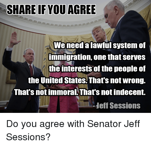 Memes, 🤖, and Jeff Sessions: SHARE IF YOU AGREE  We need alawful system of  immigration, one that serves  the interests of the people of  the United States. That's not wrong.  That's not immoral That's not indecent.  Heff Sessions Do you agree with Senator Jeff Sessions?