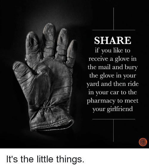 Dank, Mail, and Pharmacy: SHARE  if you like to  receive a glove in  the mail and bury  the glove in your  yard and then ride  in your car to the  pharmacy to meet  your girlfriend It's the little things.