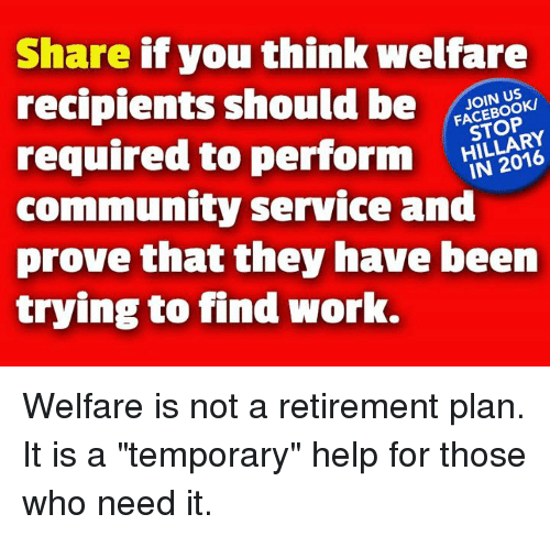 """Community, Memes, and Work: Share if you think welfare  recipients should be OO  required to perform  community service and  prove that they have been  trying to find work.  N US  STOP Welfare is not a retirement plan. It is a """"temporary"""" help for those who need it."""