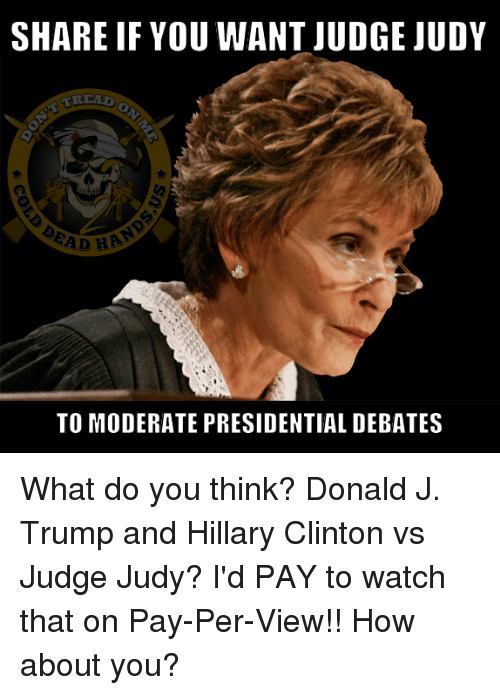 Hillary Clinton, Judge Judy, and Memes: SHARE IF YOU WANT JUDGE JUDY  EAD HA  TO MODERATE PRESIDENTIAL DEBATES What do you think? Donald J. Trump and Hillary Clinton vs Judge Judy? I'd PAY to watch that on Pay-Per-View!! How about you?