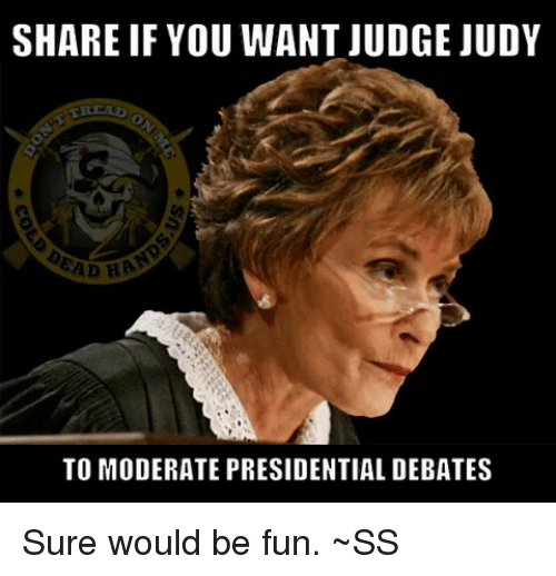 Judge Judy, Memes, and Moderation: SHARE IF YOU WANT JUDGE JUDY  EAD HA  TO MODERATE PRESIDENTIAL DEBATES Sure would be fun. ~SS