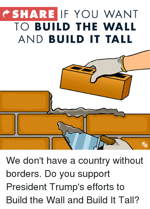 Conservative, The Wall, and President: SHARE  IF YOU WANT  TO BUILD THE WALL  AND BUILD IT TALL We don't have a country without borders. Do you support President Trump's efforts to Build the Wall and Build It Tall?