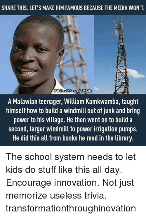 Books, Memes, and School: SHARE THIS. LET'S MAKE HIM FAMOUS BECAUSE THE MEDIA WON'T  FBDavid Avocado Wolfe  A Malawian teenager, William Kamkwamba, taught  himself how to build a windmill out of junk and bring  power to his village. He then went on to build a  second, larger windmill to power irrigation pumps.  He did this all from books he read in the library. The school system needs to let kids do stuff like this all day. Encourage innovation. Not just memorize useless trivia. transformationthroughinovation