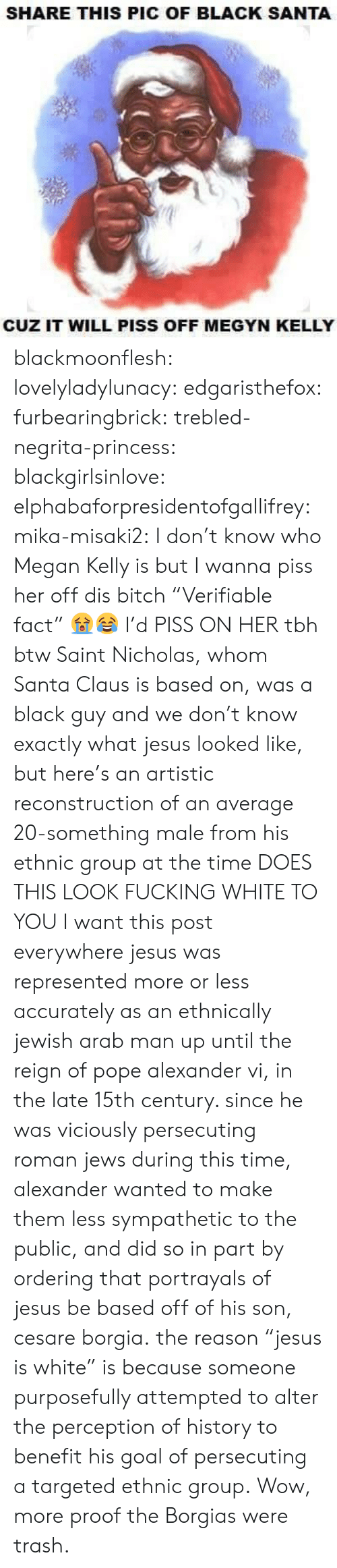 "Bitch, Fucking, and Jesus: SHARE THIS PIC OF BLACK SANTA  CUZ IT WILL PISS OFF MEGYN KELLY blackmoonflesh: lovelyladylunacy:  edgaristhefox:  furbearingbrick:  trebled-negrita-princess:  blackgirlsinlove:  elphabaforpresidentofgallifrey:  mika-misaki2:  I don't know who Megan Kelly is but I wanna piss her off  dis bitch   ""Verifiable fact"" 😭😂  I'd PISS ON HER tbh  btw Saint Nicholas, whom Santa Claus is based on, was a black guy and we don't know exactly what jesus looked like, but here's an artistic reconstruction of an average 20-something male from his ethnic group at the time DOES THIS LOOK FUCKING WHITE TO YOU  I want this post everywhere  jesus was represented more or less accurately as an ethnically jewish arab man up until the reign of pope alexander vi, in the late 15th century. since he was viciously persecuting roman jews during this time, alexander wanted to make them less sympathetic to the public, and did so in part by ordering that portrayals of jesus be based off of his son, cesare borgia. the reason ""jesus is white"" is because someone purposefully attempted to alter the perception of history to benefit his goal of persecuting a targeted ethnic group.  Wow, more proof the Borgias were trash."