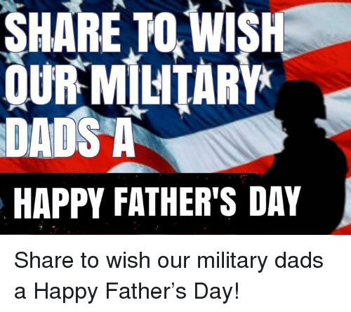 Fathers Day, Memes, and Happy: SHARE TO WI  OUR MILITARY  DADS A  HAPPY FATHER'S DAY Share to wish our military dads a Happy Father's Day!