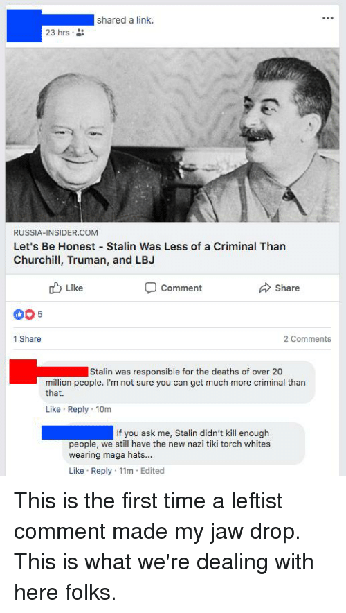 Link, Russia, and Time: shared a link.  23 hrs  RUSSIA-INSIDER.COM  Let's Be Honest Stalin Was Less of a Criminal Than  Churchill, Truman, and LBJ  Like  Comment  Share  1 Share  2 Comments  Stalin was responsible for the deaths of over 20  million people. I'm not sure you can get much more criminal than  that.  Like Reply 10m  If you ask me, Stalin didn't kill enough  people, we still have the new nazi tiki torch whites  wearing maga hats...  Like Reply 11m Edited