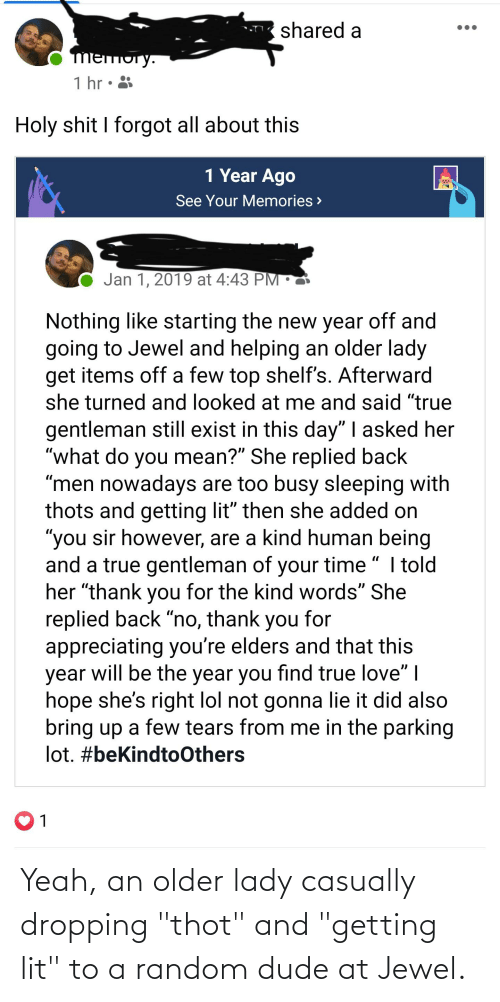 """Dude, Lit, and Lol: shared a  mеmoгy.  1 hr • 3  Holy shit I forgot all about this  1 Year Ago  See Your Memories >  Jan 1, 2019 at 4:43 PM •  Nothing like starting the new year off and  going to Jewel and helping an older lady  get items off a few top shelf's. Afterward  she turned and looked at me and said """"true  gentleman still exist in this day"""" 