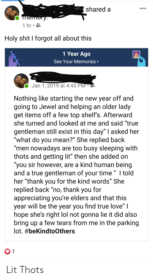 "Lit, Lol, and Love: shared a  mеmoгy.  1 hr • 3  Holy shit I forgot all about this  1 Year Ago  See Your Memories >  Jan 1, 2019 at 4:43 PM •  Nothing like starting the new year off and  going to Jewel and helping an older lady  get items off a few top shelf's. Afterward  she turned and looked at me and said ""true  gentleman still exist in this day"" 