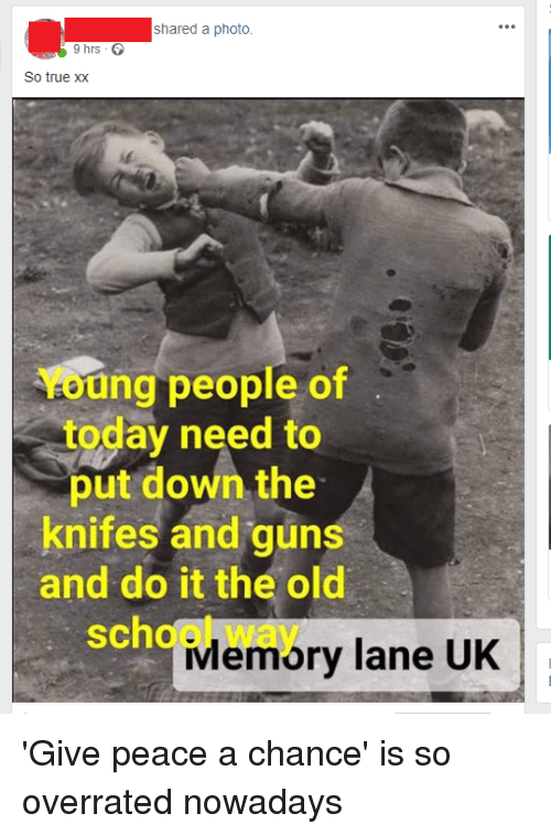 Guns, School, and True: shared a photo.  9 hrs  So true xX  Young people of  today need to  put down the  knifes and guns  and do it the old  school way  Memory lane UK