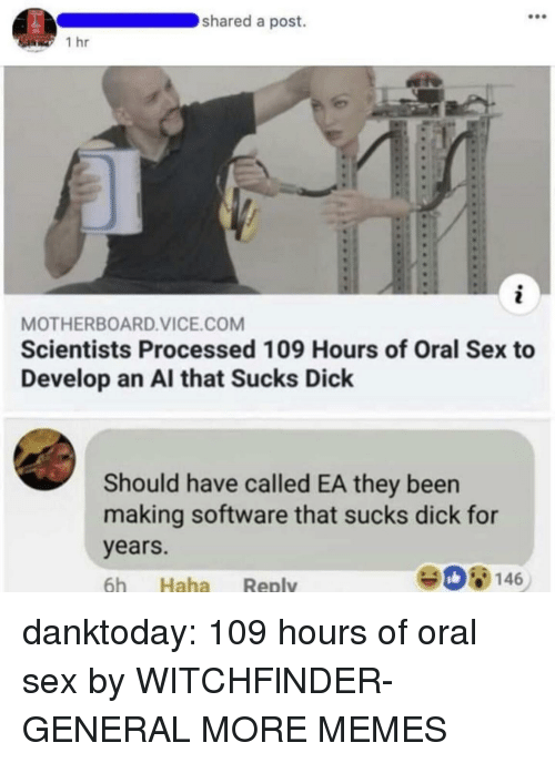 Dank, Memes, and Sex: shared a post.  1 hr  MOTHERBOARD.VICE.COM  Scientists Processed 109 Hours of Oral Sex to  Develop an Al that Sucks Dick  Should have called EA they been  making software that sucks dick for  years.  6h Haha Reply  908146 danktoday:  109 hours of oral sex by WITCHFlNDER-GENERAL MORE MEMES