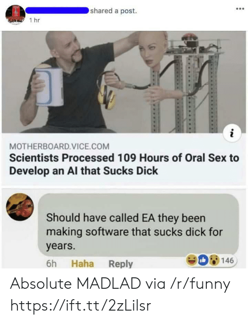 Funny, Sex, and Dick: shared a post.  1 hr  MOTHERBOARD.VICE.COM  Scientists Processed 109 Hours of Oral Sex to  Develop an Al that Sucks Dick  Should have called EA they been  making software that sucks dick for  years.  6h Haha Reply  08146 Absolute MADLAD via /r/funny https://ift.tt/2zLilsr