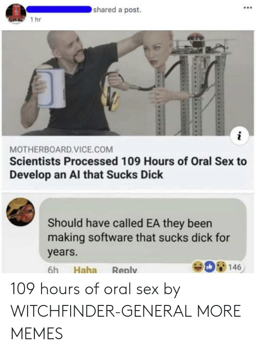 Dank, Memes, and Sex: shared a post.  1 hr  MOTHERBOARD.VICE.COM  Scientists Processed 109 Hours of Oral Sex to  Develop an Al that Sucks Dick  Should have called EA they been  making software that sucks dick for  years.  6h Haha Reply  908146 109 hours of oral sex by WITCHFlNDER-GENERAL MORE MEMES