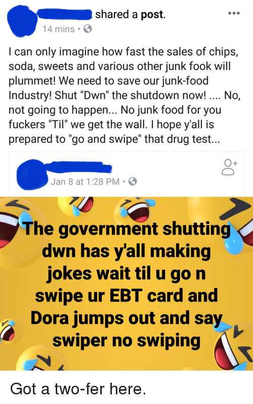 """Food, Soda, and Dora: shared a post  14 mins .  I can only imagine how fast the sales of chips,  soda, sweets and various other junk fook will  plummet! We need to save our junk-food  Industry! Shut """"Dwn"""" the shutdown now! No,  not going to happen... No junk food for you  fuckers """"Til we get the wall. I hope y'all is  prepared to go and swipe"""" that drug test  1  Jan 8 at 1:28 PM . ø  The government shutting  dwn has yall making  jokes wait til u gon  swipe ur EBT card and  Dora jumps out and say  swiper no swiping"""