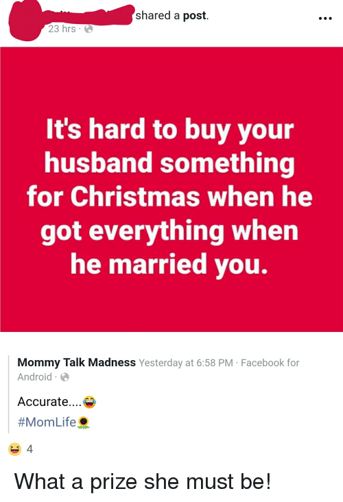 Android, Christmas, and Facebook: shared a post.  23 hrs .  It's hard to buy your  husband something  for Christmas when he  got everything when  he married you.  Mommy Talk Madness Yesterday at 6:58 PM Facebook for  Android  Accurate....  #MomLife,  4  > K What a prize she must be!