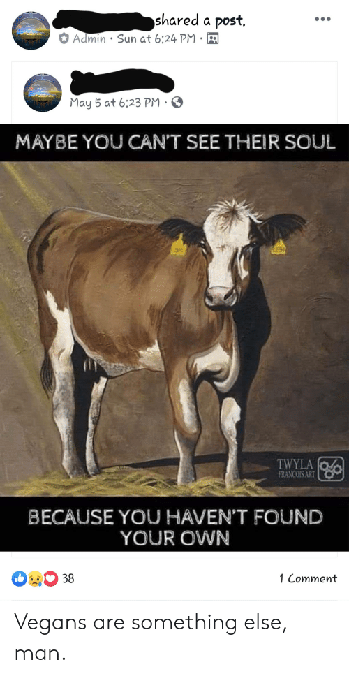 May 5, Something Else, and Im 14 & This Is Deep: shared a post.  . Sun at 6:24PM .  A  May 5 at 6:23 PM .  MAYBE YOU CAN'T SEE THEIR SOUL  FRANCOIS ART  BECAUSE YOU HAVEN'T FOUND  YOUR OWN  1 Comment Vegans are something else, man.