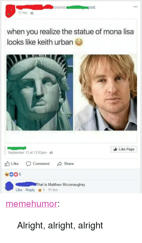 """Matthew McConaughey, Tumblr, and Mona Lisa: shared  ost.  17hrs .  when you realize the statue of mona lisa  looks like keith urban  Like Page  September 12 at 12:02pm  Like -Comment Share  ( That is Matthew Mcconaughey  Like Reply 1 11 hrs <p><a href=""""http://memehumor.net/post/165395695863/alright-alright-alright"""" class=""""tumblr_blog"""">memehumor</a>:</p>  <blockquote><p>Alright, alright, alright</p></blockquote>"""