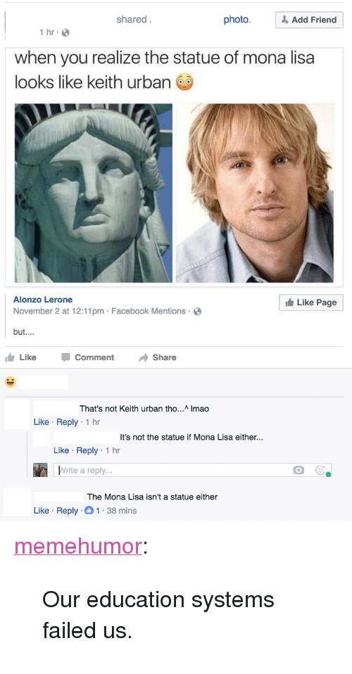 """Facebook, Tumblr, and Mona Lisa: shared  photo.& Add Friend  1 hr  when you realize the statue of mona lisa  looks like keith urban  Alonzo Lerone  November 2 at 12:11pm Facebook Mentions  but....  Like Page  Like CommentShare  hat's not Keith urban tho... Imao  Like Reply 1 hr  It's not the statue if Mona Lisa either...  Like Reply 1 hr  Write a reply  The Mona Lisa isn't a statue either  Like Reply-1-38 mins <p><a href=""""http://memehumor.tumblr.com/post/153885954438/our-education-systems-failed-us"""" class=""""tumblr_blog"""">memehumor</a>:</p>  <blockquote><p>Our education systems failed us.</p></blockquote>"""