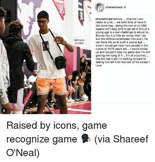 Journey, Love, and Nba: shareefoneal  shareefoneal Bronny.. One kid I can  relate to a lot. we both kind of have it  the same way, being the son of an NBA  legend isn't easy and to get all of this at a  young age is a real challenge to adjust to.  Bronny has it a little bit worse than I do  but the difference between him and I, he  can back his up at such a young age  when I would get hate from people in the  crowd at 14/15 years old. I would choke  up and wouldn't play my game and l'm still  getting the hang of t's l a journey  this kid has it al I'm looking forward to  seeing him kill it for the rest of his career!  Love  NATHAN  CLARK Raised by icons, game recognize game 🗣 (via Shareef O'Neal)