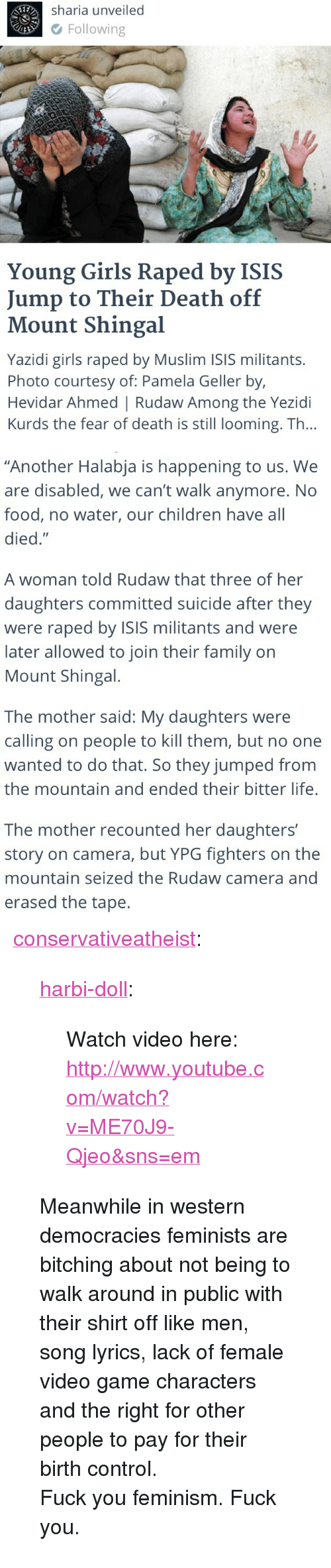 "Children, Family, and Feminism: Sharia unveiled  Following  Young Girls Raped by ISIS  Jump to Their Death off  Mount Shingal  Yazidi girls raped by Muslim ISIS militants.  Photo courtesy of: Pamela Geller by,  Hevidar Ahmed | Rudaw Among the Yezidi  Kurds the fear of death is still looming. Th...   ""Another Halabja is happening to us. We  are disabled, we can't walk anymore. No  food, no water, our children have all  died.""  A woman told Rudaw that three of her  daughters committed suicide after they  were raped by ISIS militants and were  later allowed to join their family on  Mount Shingal.  The mother said: My daughters were  calling on people to kill them, but no one  wanted to do that. So they jumped from  the mountain and ended their bitter life.  The mother recounted her daughters'  story on camera, but YPG fighters on the  mountain seized the Rudaw camera and  erased the tape. <p><a href=""http://conservativeatheist.tumblr.com/post/95437130100/harbi-doll-watch-video-here"" class=""tumblr_blog"">conservativeatheist</a>:</p>  <blockquote><p><a class=""tumblr_blog"" href=""http://harbi-doll.tumblr.com/post/95406583898/watch-video-here"">harbi-doll</a>:</p> <blockquote> <p>Watch video here:<br/><a href=""http://www.youtube.com/watch?v=ME70J9-Qjeo&amp;sns=em"">http://www.youtube.com/watch?v=ME70J9-Qjeo&amp;sns=em</a></p> </blockquote> <p>Meanwhile in western democracies feminists are bitching about not being to walk around in public with their shirt off like men, song lyrics, lack of female video game characters and the right for other people to pay for their birth control. </p> <p>Fuck you feminism. Fuck you. </p></blockquote>"